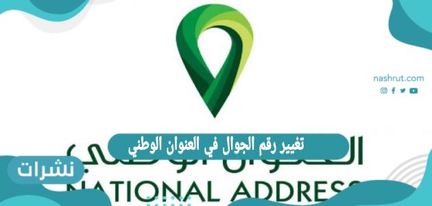 تغيير رقم الجوال في العنوان الوطني .. طريقة تغيير العنوان الوطني السعودي