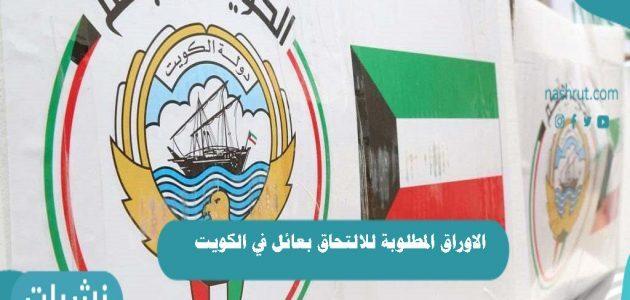 الاوراق المطلوبة للالتحاق بعائل في الكويت