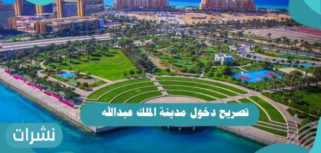 تصريح دخول مدينة الملك عبدالله .. كم رسوم مدينة الملك عبدالله