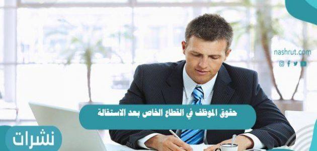 حقوق الموظف في القطاع الخاص بعد الاستقالة