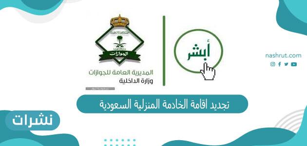 تجديد اقامة الخادمة المنزلية السعودية الشروط وطريقة التجديد