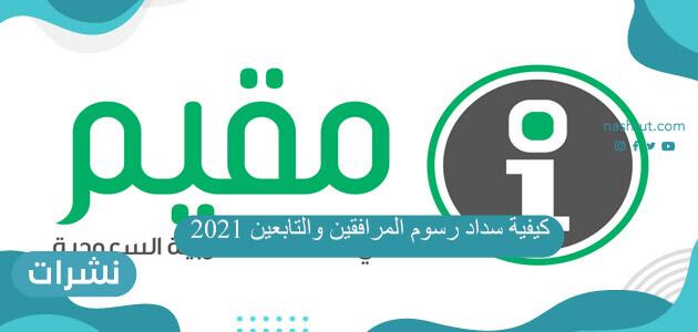 كيفية سداد رسوم المرافقين والتابعين 2021 السعودية