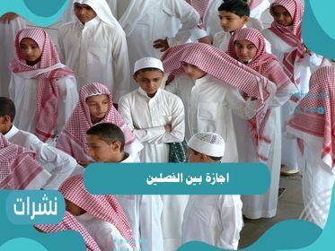 اجازة بين الفصلين 1442 والتقويم الدراسي السعودي كامل