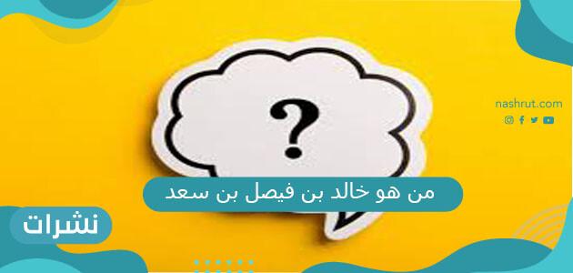 من هو خالد بن فيصل بن سعد وسيرته الذاتية