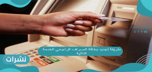طريقة تجديد بطاقة الصراف الراجحي الخدمة الذاتية 2021
