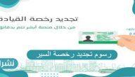 كم رسوم تجديد رخصة السير السعودية 2021 وما طريقة تسديدها