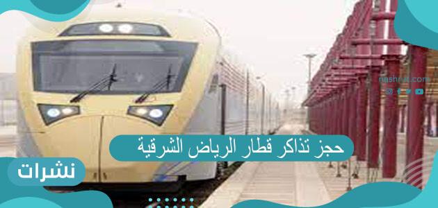 حجز تذاكر قطار الرياض الشرقية