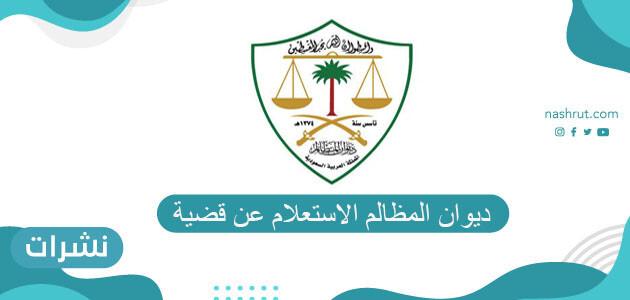 ديوان المظالم الاستعلام عن قضيه بالتفصيل عبر البوابة الإلكترونية
