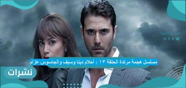 مسلسل هجمة مرتدة الحلقة 13 : أحلام دينا وسيف والجاسوس عزام