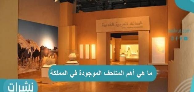 ما هي أهم المتاحف الموجودة في المملكة