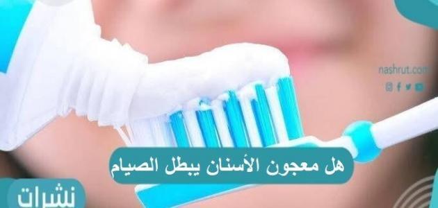 هل معجون الأسنان يبطل الصيام وحكم بلع معجون الأسنان أثناء الصيام؟
