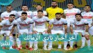 آخر أخبار نادي الزمالك وموعد مباراة القمة لنادي القلعة البيضاء