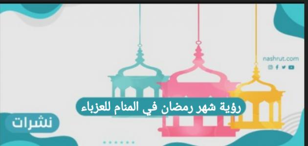 رؤية شهر رمضان في المنام للعزباء وللمطلقة والحامل وابن سيرين