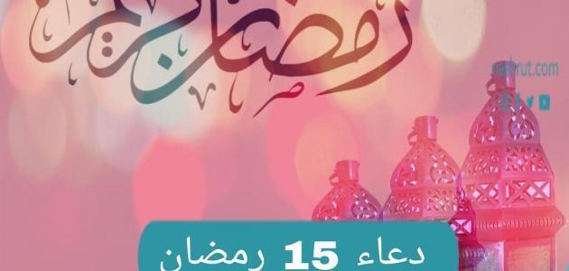 دعاء اليوم الخامس عشر من شهر رمضان المبارك – فضل الدعاء