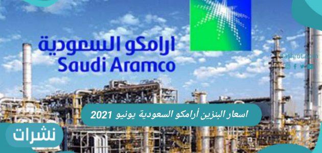 أسعار البنزين أرامكو السعودية يونيو 2021