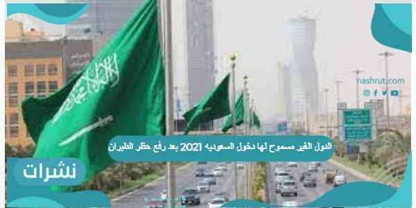 الدول الغير مسموح لها دخول السعودية 2021 بعد رفع حظر الطيران