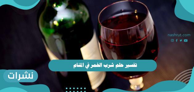 تفسير حلم شرب الخمر في المنام للعزباء والمتزوجة والرجل والحامل
