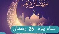 دعاء اليوم السادس والعشرين من شهر رمضان المبارك من الكتاب والسنة النبوية
