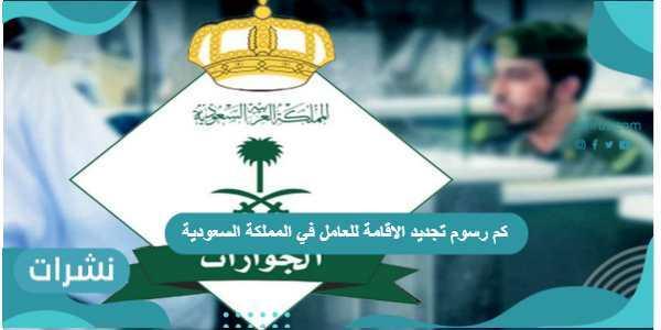 كم رسوم تجديد الاقامة للعامل في المملكة السعودية وشروط تجديدها