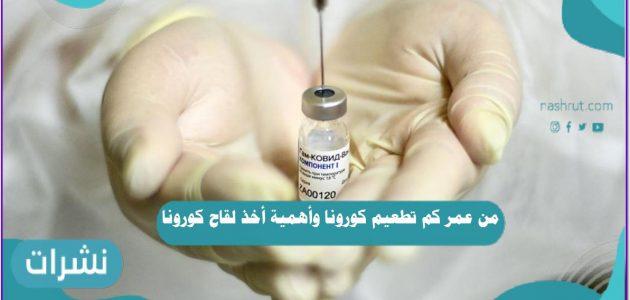 من عمر كم تطعيم كورونا وأهمية أخذ لقاح كوفيد 19