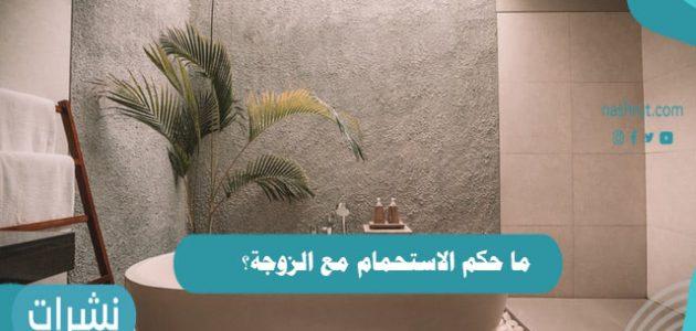 ما حكم الاستحمام مع الزوجة؟