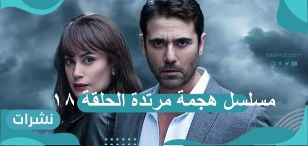 مسلسل هجمة مرتدة الحلقة 18: القبض على أحمد صلاح حسني…وأحمد عز في مهمة جديدة
