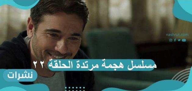 مسلسل هجمة مرتدة الحلقة 22: أحمد عز ينجح…وهند صبرى تفشل