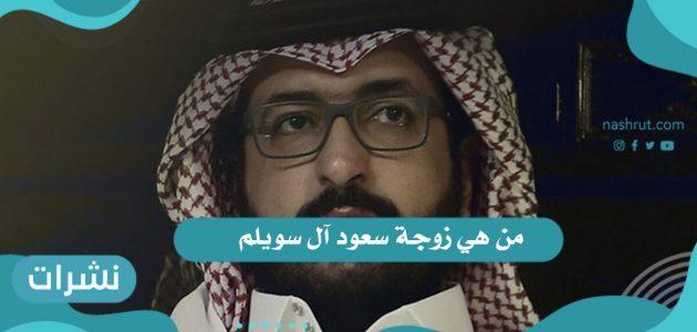 من هي زوجة سعود آل سويلم