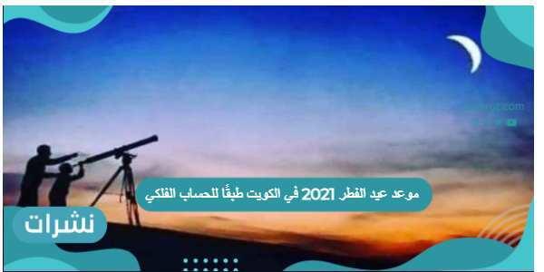 موعد عيد الفطر 2021 في الكويت طبقًا للحساب الفلكي
