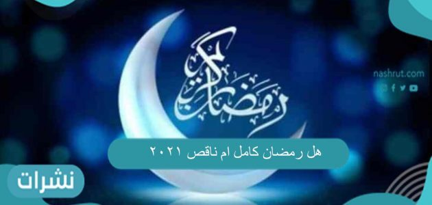 هل رمضان كامل ام ناقص 2021