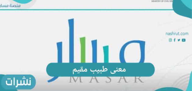 معنى طبيب مقيم ومهامه في المملكة العربية السعودية 1442