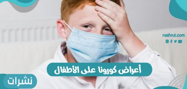 أعراض كورونا على الأطفال وكيفية الوقاية من الإصابة بالفيروس