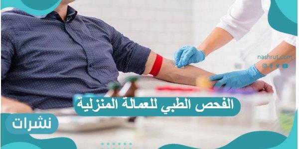 الفحص الطبي للعمالة المنزلية وشروط اللازمة لتمام الفحص