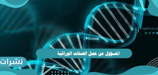 المسؤول عن حمل الصفات الوراثيةوتاريخ علم الوراثة عند البشر
