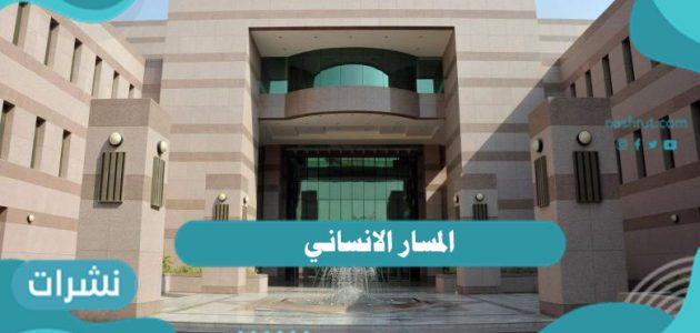 المسار الانساني ما هي تخصصات المسار الإنساني في السعودية