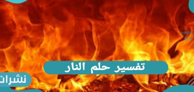 تفسير حلم النار.. بالتفصيل رؤية النار للرجل وللمرأة المتزوجة والعزباء