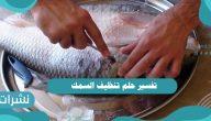 تفسير حلم تنظيف السمك لابن سيرين وابن شاهين والعزباء والمتزوجة