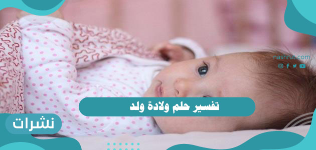 تفسير حلم ولادة ولد للرجل والمرأة العزباء والمتزوجة والحامل لابن سيرين