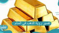 تفسير رؤية الذهب في المنام لابن سيرين وللعزباء والمتزوجة