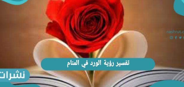 تفسير رؤية الورد في المنام للعزباء والمتزوجة   معني حلم الورد الناشف