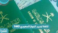 تكلفة تجديد الجواز السعودي 1443 خطوات التجديد وشروطه وكيفية توصيله