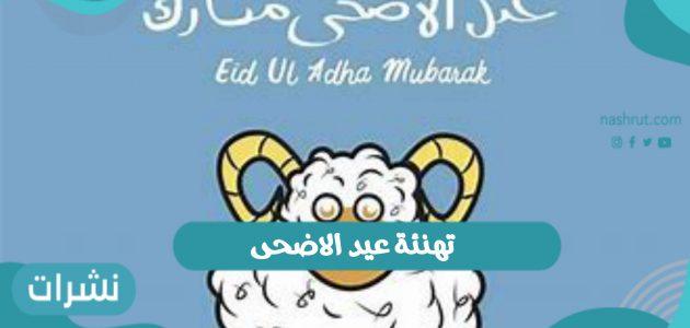 تهنئة عيد الاضحى لعام 1442 / 2021.. أجمل عبارات التهنئة بالعيد للأهل والأصدقاء