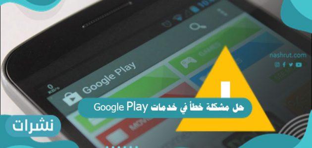 حل مشكلة خطأ في خدمات Google Play