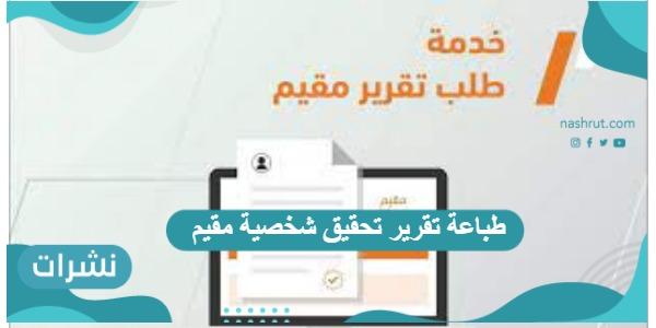 طباعة تقرير تحقيق شخصية مقيم عبر الانترنت عبر منصة أبشر وزارة الخارجية