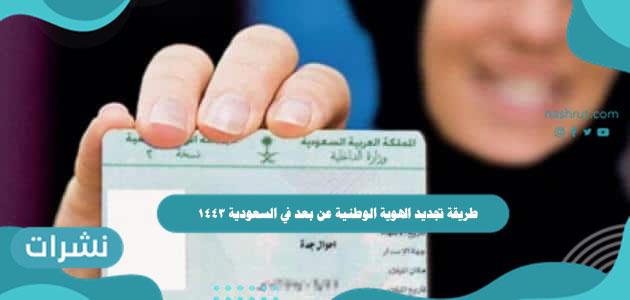 طريقة تجديد الهوية الوطنية عن بعد في السعودية 1443