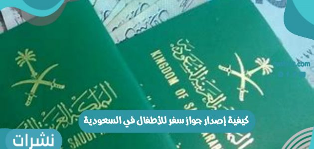 كيفية إصدار جواز سفر للأطفال في السعودية عبر منصة أبشر