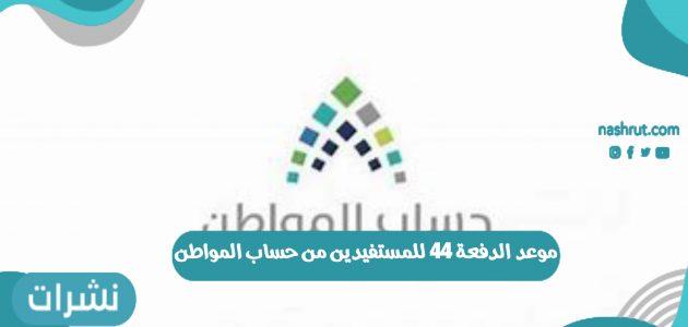 موعد الدفعة 44 للمستفيدين من حساب المواطن 1442 في المملكة العربية السعودية