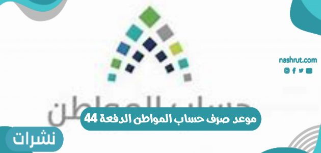 موعد صرف حساب المواطن الدفعة 44 في المملكة العربية السعودية 1442