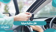 نقل ملكية سيارة من البائع إلى المشتري والمستندات المطلوبة