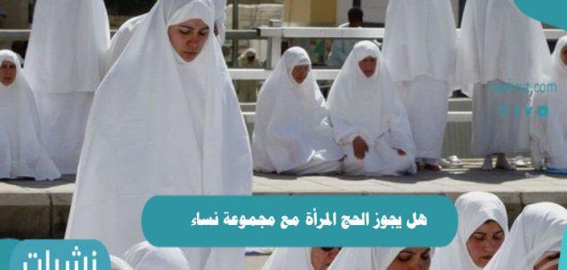 هل يجوز الحج للمرأة مع مجموعة نساء